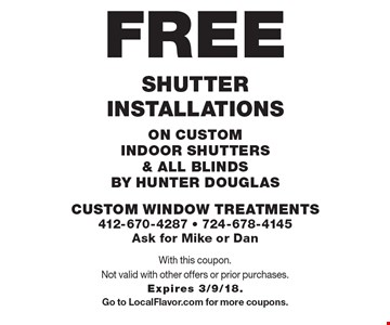 FREE Shutter installations on custom indoor shutters & all blinds by Hunter Douglas. With this coupon. Not valid with other offers or prior purchases. Expires 3/9/18.Go to LocalFlavor.com for more coupons.
