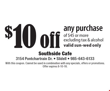 $10 off any purchase of $45 or more excluding tax & alcoholvalid sun-wed only. With this coupon. Cannot be used in combination with any specials, offers or promotions. Offer expires 8-10-18.