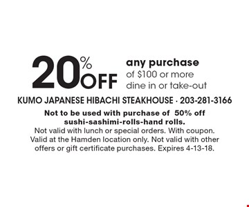 20% Off any purchase of $100 or moredine in or take-out. Not to be used with purchase of50% off sushi-sashimi-rolls-hand rolls.Not valid with lunch or special orders. With coupon. Valid at the Hamden location only. Not valid with other offers or gift certificate purchases. Expires 4-13-18.