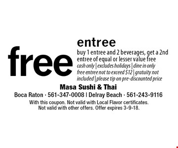 Free entree. Buy 1 entree and 2 beverages, get a 2nd entree of equal or lesser value free. Cash only. Excludes holidays. Dine in only. Free entree not to exceed $12. Gratuity not included. Please tip on pre-discounted price. With this coupon. Not valid with Local Flavor certificates. Not valid with other offers. Offer expires 3-9-18.
