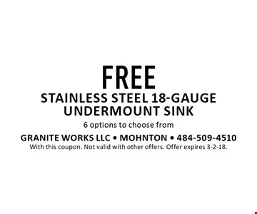FREE stainless steel 18-gauge undermount sink 6 options to choose from. With this coupon. Not valid with other offers. Offer expires 3-2-18.