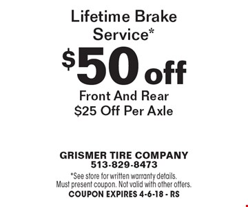$50 off lifetime brake service*. Front and rear $25 off per axle. *See store for written warranty details. Must present coupon. Not valid with other offers. Coupon expire 4-6-18 - RS