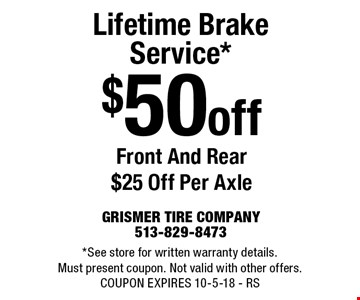 $50 off Lifetime Brake Service* Front And Rear $25 Off Per Axle. *See store for written warranty details. Must present coupon. Not valid with other offers. COUPON EXPIRES 10-5-18 - RS