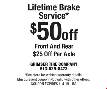 $50 off Lifetime Brake Service* Front And Rear $25 Off Per Axle. *See store for written warranty details. Must present coupon. Not valid with other offers. COUPON EXPIRES 1-4-19 - RS