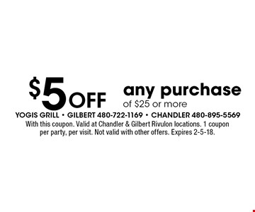 $5 Off any purchase of $25 or more. With this coupon. Valid at Chandler & Gilbert Rivulon locations. 1 coupon per party, per visit. Not valid with other offers. Expires 2-5-18.
