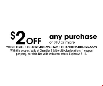 $2 Off any purchase of $10 or more. With this coupon. Valid at Chandler & Gilbert Rivulon locations. 1 coupon per party, per visit. Not valid with other offers. Expires 2-5-18.