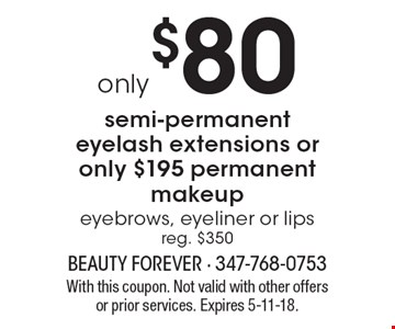 Only $80 semi-permanent eyelash extensions or only $195 permanent makeup. Brows, eyeliner or lips. Reg. $350. With this coupon. Not valid with other offers or prior services. Expires 5-11-18.