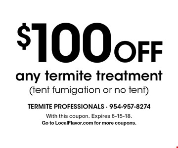 $100 off any termite treatment (tent fumigation or no tent). With this coupon. Expires 6-15-18. Go to LocalFlavor.com for more coupons.