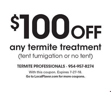 $100 off any termite treatment (tent fumigation or no tent). With this coupon. Expires 7-27-18. Go to LocalFlavor.com for more coupons.