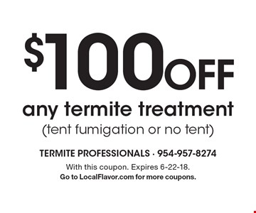 $100 off any termite treatment (tent fumigation or no tent). With this coupon. Expires 6-22-18. Go to LocalFlavor.com for more coupons.