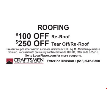 Roofing, $100 Off Re-Roof. $250 Off Tear Off/Re-Roof. Present coupon after written estimate (minimum 1000 sq. ft.). Minimum purchase required. Not valid with previously contracted work. HURRY, offer ends 6/29/18. Go to LocalFlavor.com for more coupons.