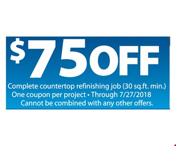 $75 off complete countertop refinishing job (30 sq.ft. min.) One coupon per project through 7/27/2018. Cannot be combined with any other offers.