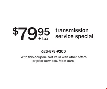 $79.95 transmission service special. With this coupon. Not valid with other offers or prior services. Most cars.
