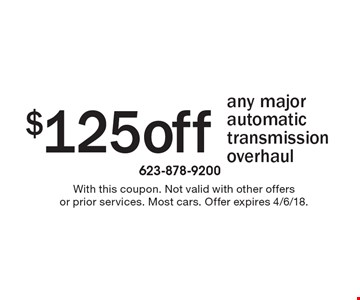 $125 off any major automatic transmission overhaul. With this coupon. Not valid with other offers or prior services. Most cars. Offer expires 4/6/18.