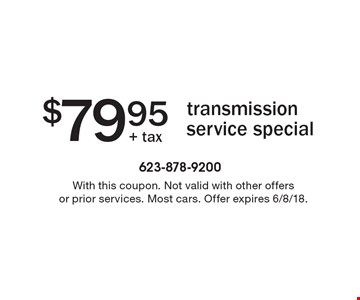 $79.95 transmission service special. With this coupon. Not valid with other offers or prior services. Most cars. Offer expires 6/8/18.