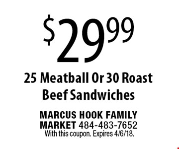 $29.99 25 Meatball Or 30 Roast Beef Sandwiches. With this coupon. Expires 4/6/18.