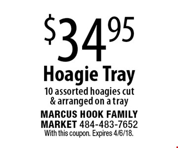 $34.95 Hoagie Tray 10 assorted hoagies cut & arranged on a tray. With this coupon. Expires 4/6/18.