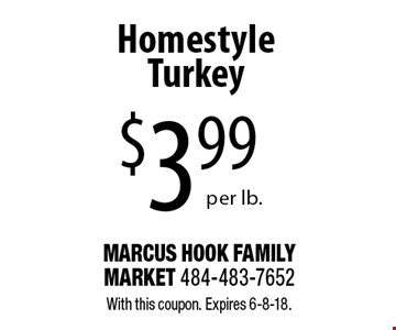 $3.99 per lb. Homestyle Turkey. With this coupon. Expires 6-8-18.