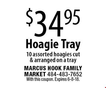 $34.95 Hoagie Tray, 10 assorted hoagies cut & arranged on a tray. With this coupon. Expires 6-8-18.