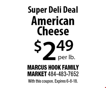 Super Deli Deal $2.49 per lb. American Cheese. With this coupon. Expires 6-8-18.