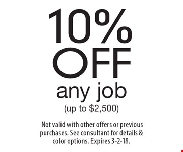 10% off any job (up to $2,500). Not valid with other offers or previous purchases. See consultant for details &color options. Expires 3-2-18.