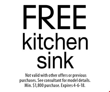 FREE kitchen sink. Not valid with other offers or previous purchases. See consultant for model details. Min. $1,800 purchase. Expires 4-6-18.