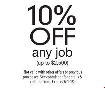 10% off any job (up to $2,500). Not valid with other offers or previous purchases. See consultant for details &color options. Expires 6-1-18.