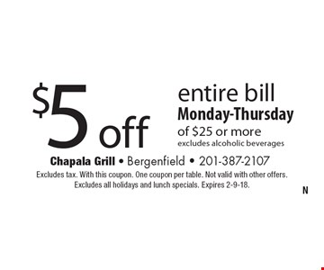 $5 off entire bill Monday-Thursday of $25 or more. Excludes alcoholic beverages. Excludes tax. With this coupon. One coupon per table. Not valid with other offers. Excludes all holidays and lunch specials. Expires 2-9-18.