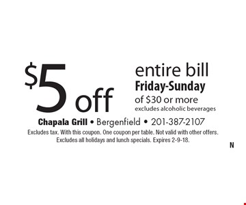 $5 off entire bill Friday-Sunday of $30 or more. Excludes alcoholic beverages. Excludes tax. With this coupon. One coupon per table. Not valid with other offers. Excludes all holidays and lunch specials. Expires 2-9-18.