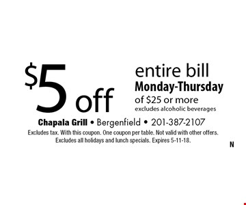 $5 off entire bill Monday-Thursdayof $25 or moreexcludes alcoholic beverages. Excludes tax. With this coupon. One coupon per table. Not valid with other offers. Excludes all holidays and lunch specials. Expires 5-11-18.