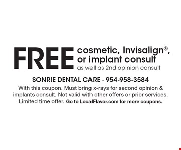 FREE cosmetic, Invisalign, or implant consultas well as 2nd opinion consult. With this coupon. Must bring x-rays for second opinion & implants consult. Not valid with other offers or prior services. Limited time offer. Go to LocalFlavor.com for more coupons.