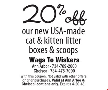 20% off our new USA-made cat & kitten litter boxes & scoops. With this coupon. Not valid with other offers or prior purchases. Valid at Ann Arbor & Chelsea locations only. Expires 4-20-18.