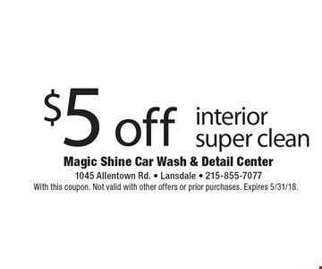 $5 off interior super clean. With this coupon. Not valid with other offers or prior purchases. Expires 5/31/18.