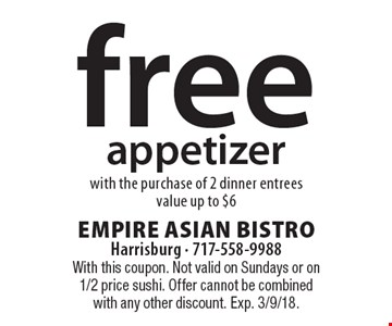 Free appetizer with the purchase of 2 dinner entrees. Value up to $6. With this coupon. Not valid on Sundays or on 1/2 price sushi. Offer cannot be combined with any other discount. Exp. 3/9/18.