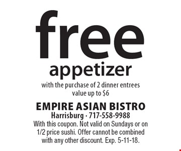 Free appetizer with the purchase of 2 dinner entrees. Value up to $6. With this coupon. Not valid on Sundays or on 1/2 price sushi. Offer cannot be combined with any other discount. Exp. 5-11-18.