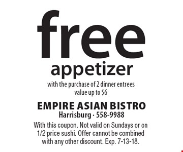 Free appetizer with the purchase of 2 dinner entrees. Value up to $6. With this coupon. Not valid on Sundays or on 1/2 price sushi. Offer cannot be combined with any other discount. Exp. 7-13-18.