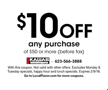 $10 off any purchase of $50 or more (before tax). With this coupon. Not valid with other offers. Excludes Monday & Tuesday specials, happy hour and lunch specials. Expires 2/9/18. Go to LocalFlavor.com for more coupons.