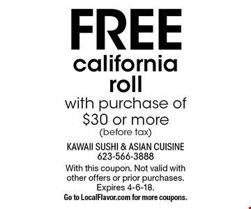 FREE california roll with purchase of $30 or more(before tax). With this coupon. Not valid with other offers or prior purchases. Expires 4-6-18.Go to LocalFlavor.com for more coupons.