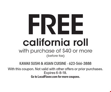 FREE california roll with purchase of $30 or more (before tax). With this coupon. Not valid with other offers or prior purchases. Expires 6-8-18. Go to LocalFlavor.com for more coupons.