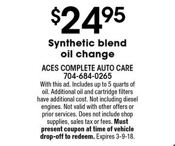 $24.95 Synthetic blend oil change. With this ad. Includes up to 5 quarts of oil. Additional oil and cartridge filters have additional cost. Not including diesel engines. Not valid with other offers or prior services. Does not include shop supplies, sales tax or fees. Must present coupon at time of vehicle drop-off to redeem. Expires 3-9-18.