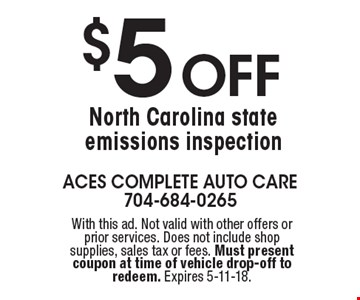 $5 Off North Carolina state emissions inspection. With this ad. Not valid with other offers or prior services. Does not include shop supplies, sales tax or fees. Must present coupon at time of vehicle drop-off to redeem. Expires 5-11-18.