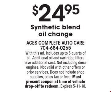 $24.95 Synthetic blend oil change. With this ad. Includes up to 5 quarts of oil. Additional oil and cartridge filters have additional cost. Not including diesel engines. Not valid with other offers or prior services. Does not include shop supplies, sales tax or fees. Must present coupon at time of vehicle drop-off to redeem. Expires 5-11-18.
