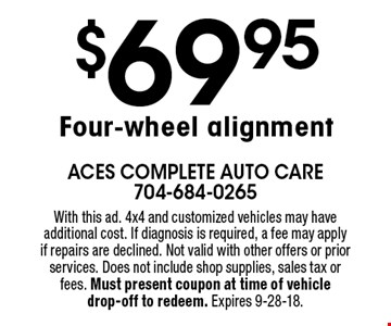 $69.95 Four-wheel alignment. With this ad. 4x4 and customized vehicles may have additional cost. If diagnosis is required, a fee may apply if repairs are declined. Not valid with other offers or prior services. Does not include shop supplies, sales tax or fees. Must present coupon at time of vehicle drop-off to redeem. Expires 9-28-18.