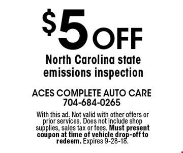 $5 Off North Carolina state emissions inspection. With this ad. Not valid with other offers or prior services. Does not include shop supplies, sales tax or fees. Must present coupon at time of vehicle drop-off to redeem. Expires 9-28-18.