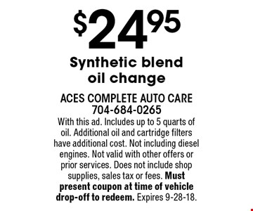 $24.95 Synthetic blend oil change. With this ad. Includes up to 5 quarts of oil. Additional oil and cartridge filters have additional cost. Not including diesel engines. Not valid with other offers or prior services. Does not include shop supplies, sales tax or fees. Must present coupon at time of vehicle drop-off to redeem. Expires 9-28-18.