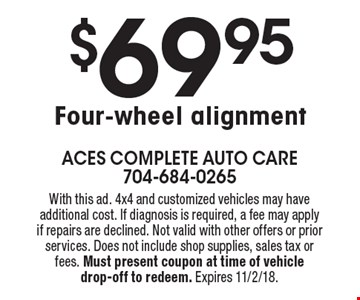 $69.95 Four-wheel alignment. With this ad. 4x4 and customized vehicles may have additional cost. If diagnosis is required, a fee may apply if repairs are declined. Not valid with other offers or prior services. Does not include shop supplies, sales tax or fees. Must present coupon at time of vehicle drop-off to redeem. Expires 11/2/18.