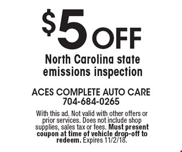 $5 Off North Carolina state emissions inspection. With this ad. Not valid with other offers or prior services. Does not include shop supplies, sales tax or fees. Must present coupon at time of vehicle drop-off to redeem. Expires 11/2/18.