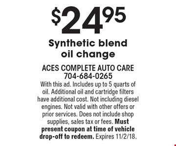 $24.95 Synthetic blend oil change. With this ad. Includes up to 5 quarts of oil. Additional oil and cartridge filters have additional cost. Not including diesel engines. Not valid with other offers or prior services. Does not include shop supplies, sales tax or fees. Must present coupon at time of vehicle drop-off to redeem. Expires 11/2/18.