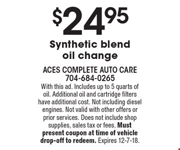 $24.95 Synthetic blend oil change. With this ad. Includes up to 5 quarts of oil. Additional oil and cartridge filters have additional cost. Not including diesel engines. Not valid with other offers or prior services. Does not include shop supplies, sales tax or fees. Must present coupon at time of vehicle drop-off to redeem. Expires 12-7-18.