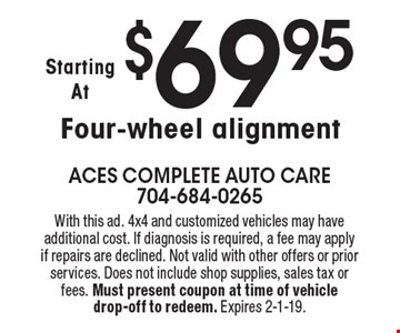 Starting at $69.95 Four-wheel alignment. With this ad. 4x4 and customized vehicles may have additional cost. If diagnosis is required, a fee may apply if repairs are declined. Not valid with other offers or prior services. Does not include shop supplies, sales tax or fees. Must present coupon at time of vehicle drop-off to redeem. Expires 2-1-19.